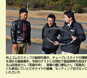 井上ゴムのスタッフの説明を聞き、チューブレスタイヤの理解を深める飯島選手。今回のテストには同社で製品開発を担当する山田浩志さん(写真中央)、営業の豊口泰弘さん(写真右)にも参加していただきタイヤの装着、セッティングを行なっていただいた